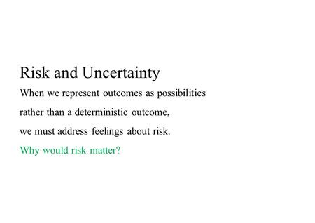 Risk and Uncertainty When we represent outcomes as possibilities rather than a deterministic outcome, we must address feelings about risk. Why would risk.
