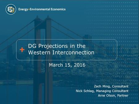 DG Projections in the Western Interconnection March 15, 2016 Zach Ming, Consultant Nick Schlag, Managing Consultant Arne Olson, Partner.