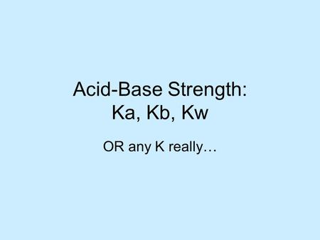 Acid-Base Strength: Ka, Kb, Kw OR any K really…. Relative Strengths Of Binary Acids H –X The greater the tendency for the transfer of a proton from HX.