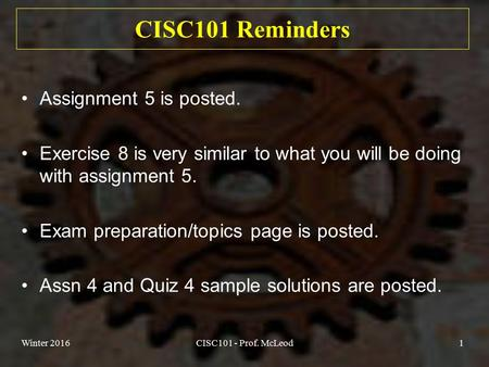 Winter 2016CISC101 - Prof. McLeod1 CISC101 Reminders Assignment 5 is posted. Exercise 8 is very similar to what you will be doing with assignment 5. Exam.