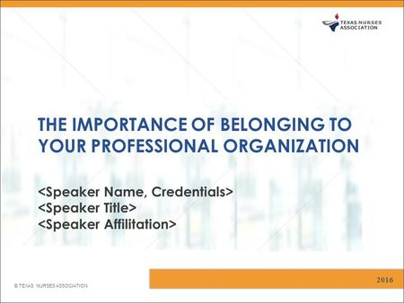 © TEXAS NURSES ASSOCIATION THE IMPORTANCE OF BELONGING TO YOUR PROFESSIONAL ORGANIZATION 2016.