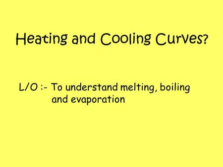 Heating and Cooling Curves? L/O :- To understand melting, boiling and evaporation.