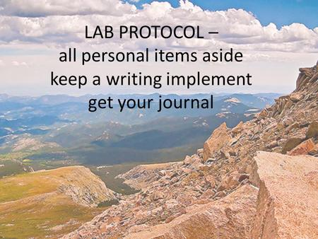 LAB PROTOCOL – all personal items aside keep a writing implement get your journal.