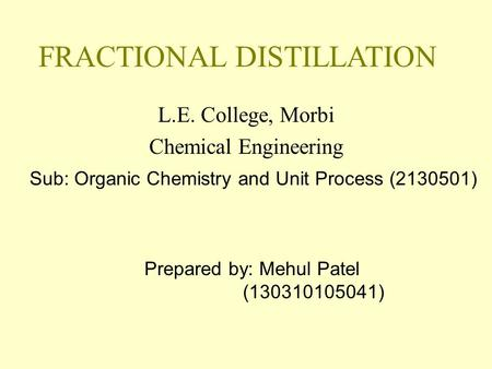 FRACTIONAL DISTILLATION L.E. College, Morbi Chemical Engineering Prepared by: Mehul Patel (130310105041) Sub: Organic Chemistry and Unit Process (2130501)