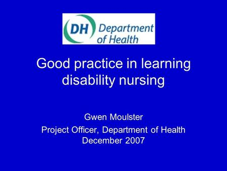 Good practice in learning disability nursing Gwen Moulster Project Officer, Department of Health December 2007.
