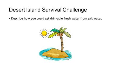 Desert Island Survival Challenge Describe how you could get drinkable fresh water from salt water.