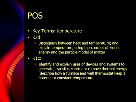 POS  Key Terms: temperature  K2d:  Distinguish between heat and temperature; and explain temperature, using the concept of kinetic energy and the particle.