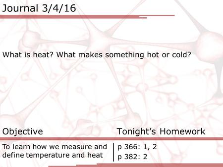 Journal 3/4/16 What is heat? What makes something hot or cold? Objective Tonight's Homework To learn how we measure and define temperature and heat p 366: