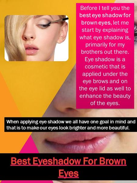 Before I tell you the best eye shadow for brown eyes, let me start by explaining what eye shadow is, primarily for my brothers out there. Eye shadow is.