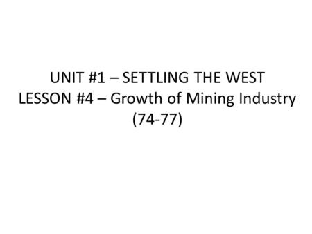 UNIT #1 – SETTLING THE WEST LESSON #4 – Growth of Mining Industry (74-77)