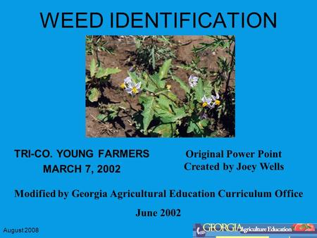 August 2008 WEED IDENTIFICATION TRI-CO. YOUNG FARMERS MARCH 7, 2002 Modified by Georgia Agricultural Education Curriculum Office June 2002 Original Power.