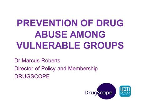 PREVENTION OF DRUG ABUSE AMONG VULNERABLE GROUPS Dr Marcus Roberts Director of Policy and Membership DRUGSCOPE.