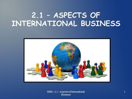 BBB - 2.1 - Aspects of International Business 1 2.1 – ASPECTS OF INTERNATIONAL BUSINESS.