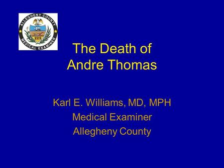 The Death of Andre Thomas Karl E. Williams, MD, MPH Medical Examiner Allegheny County.