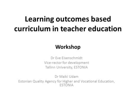 Learning outcomes based curriculum in teacher education Workshop Dr Eve Eisenschmidt Vice-rector for development Tallinn University, ESTONIA Dr Maiki Udam.