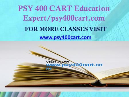PSY 400 CART Education Expert/psy400cart.com FOR MORE CLASSES VISIT www.psy400cart.com.