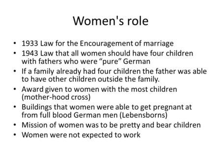 "Women's role 1933 Law for the Encouragement of marriage 1943 Law that all women should have four children with fathers who were ""pure"" German If a family."