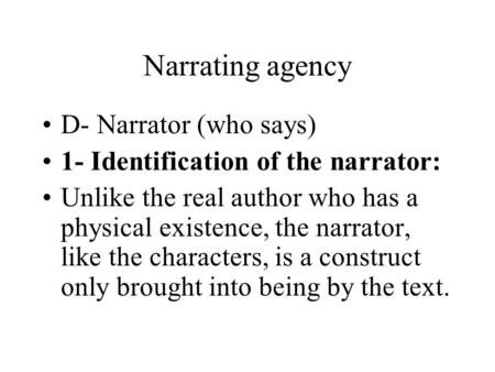 Narrating agency D- Narrator (who says) 1- Identification of the narrator: Unlike the real author who has a physical existence, the narrator, like the.