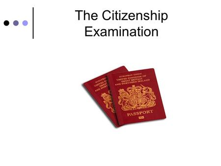 The Citizenship Examination. What is citizenship? We want people acquiring British citizenship to embrace positively the diversity of background, culture,