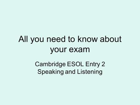 All you need to know about your exam Cambridge ESOL Entry 2 Speaking and Listening.