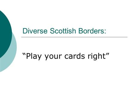 "Diverse Scottish Borders: ""Play your cards right""."