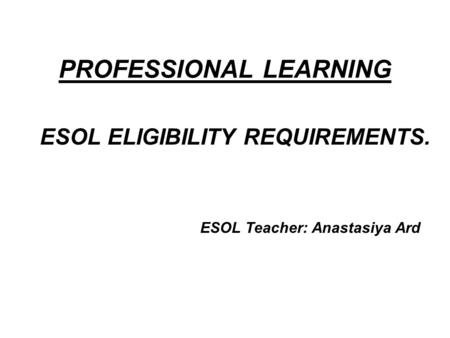PROFESSIONAL LEARNING ESOL ELIGIBILITY REQUIREMENTS. ESOL Teacher: Anastasiya Ard.