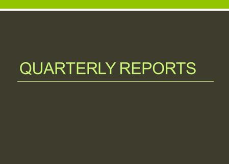 QUARTERLY REPORTS. Quarterly Reports Quarterly Reports are due by the 10 th working day of: January (October, November, December) April (January, February,