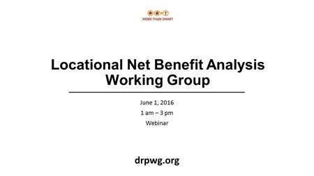 Locational Net Benefit Analysis Working Group June 1, 2016 1 am – 3 pm Webinar drpwg.org.