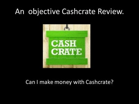 An objective Cashcrate Review. Can I make money with Cashcrate?