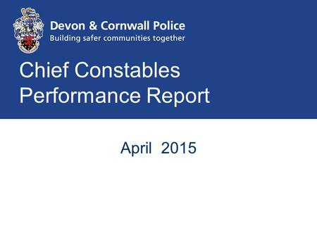 Chief Constables Performance Report April 2015. To provide a high quality public service focussed on reducing harm to the most vulnerable.