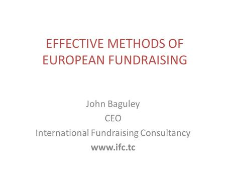 EFFECTIVE METHODS OF EUROPEAN FUNDRAISING John Baguley CEO International Fundraising Consultancy www.ifc.tc.