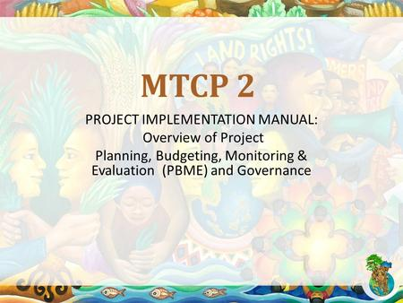 MTCP 2 PROJECT IMPLEMENTATION MANUAL: Overview of Project Planning, Budgeting, Monitoring & Evaluation (PBME) and Governance.