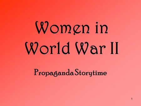 Women in World War II Propaganda Storytime 1. Contrasting Roles of Women In WWII Propaganda During World War II, women were used to portray many different.
