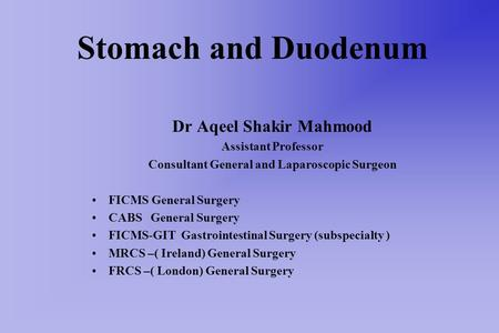 Stomach and Duodenum Dr Aqeel Shakir Mahmood Assistant Professor Consultant General and Laparoscopic Surgeon FICMS General Surgery CABS General Surgery.