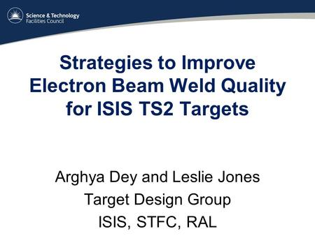 Strategies to Improve Electron Beam Weld Quality for ISIS TS2 Targets Arghya Dey and Leslie Jones Target Design Group ISIS, STFC, RAL.
