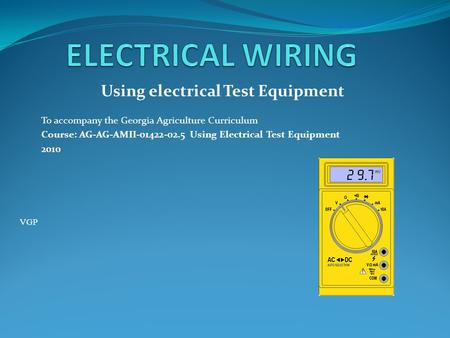 Using electrical Test Equipment To accompany the Georgia Agriculture Curriculum Course: AG-AG-AMII-01422-02.5 Using Electrical Test Equipment 2010 VGP.