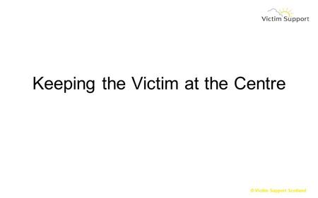 © Victim Support Scotland Keeping the Victim at the Centre.