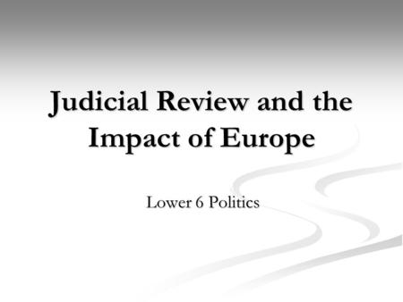 Judicial Review and the Impact of Europe Lower 6 Politics.