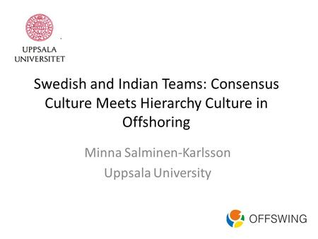 Swedish and Indian Teams: Consensus Culture Meets Hierarchy Culture in Offshoring Minna Salminen-Karlsson Uppsala University.