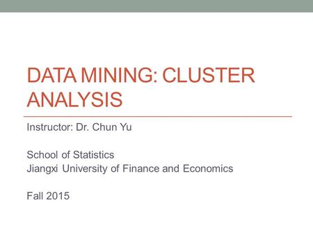 DATA MINING: CLUSTER ANALYSIS Instructor: Dr. Chun Yu School of Statistics Jiangxi University of Finance and Economics Fall 2015.