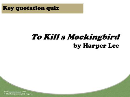 © 2006 www.teachit.co.uk 3720www.teachit.co.uk To Kill a Mockingbird copyright © Harper Lee To Kill a Mockingbird by Harper Lee Key quotation quiz.