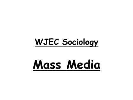 WJEC Sociology Mass Media. What will we be learning about during this unit? 1)What mass media is 2)Types of mass media 3)The effects of mass media 4)Ownership.