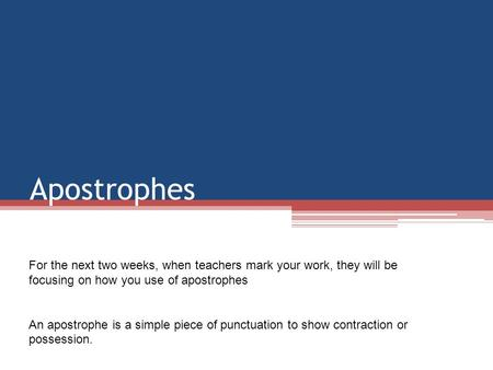 Apostrophes For the next two weeks, when teachers mark your work, they will be focusing on how you use of apostrophes An apostrophe is a simple piece of.
