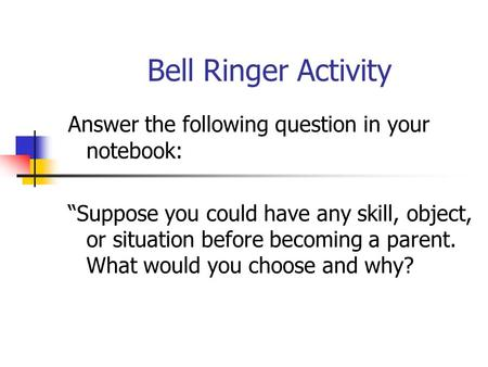 "Bell Ringer Activity Answer the following question in your notebook: ""Suppose you could have any skill, object, or situation before becoming a parent."
