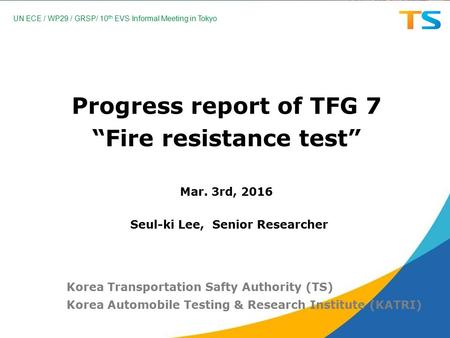 "Progress report of TFG 7 ""Fire resistance test"" Mar. 3rd, 2016 Korea Transportation Safty Authority (TS) Korea Automobile Testing & Research Institute."
