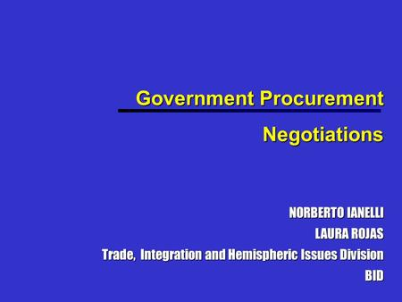 Government Procurement Negotiations NORBERTO IANELLI LAURA ROJAS Trade, Integration and Hemispheric Issues Division BID.