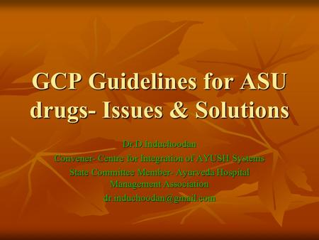 GCP Guidelines for ASU drugs- Issues & Solutions Dr.D.Induchoodan Convener- Centre for Integration of AYUSH Systems State Committee Member- Ayurveda Hospital.