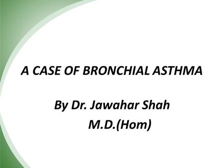 A CASE OF BRONCHIAL ASTHMA By Dr. Jawahar Shah M.D.(Hom)