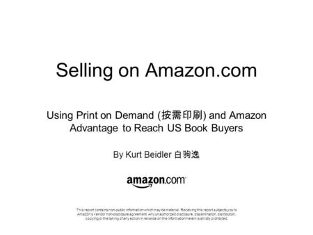 Selling on Amazon.com Using Print on Demand ( 按需印刷 ) and Amazon Advantage to Reach US Book Buyers By Kurt Beidler 白驹逸 This report contains non-public information.
