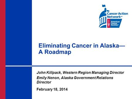 Eliminating Cancer in Alaska— A Roadmap John Killpack, Western Region Managing Director Emily Nenon, Alaska Government Relations Director February 18,